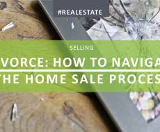 Divorce: How to Navigate the Home Sales Process