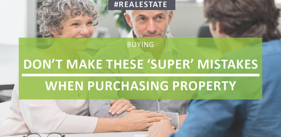 Don't Make These 'Super' Mistakes When Purchasing Property